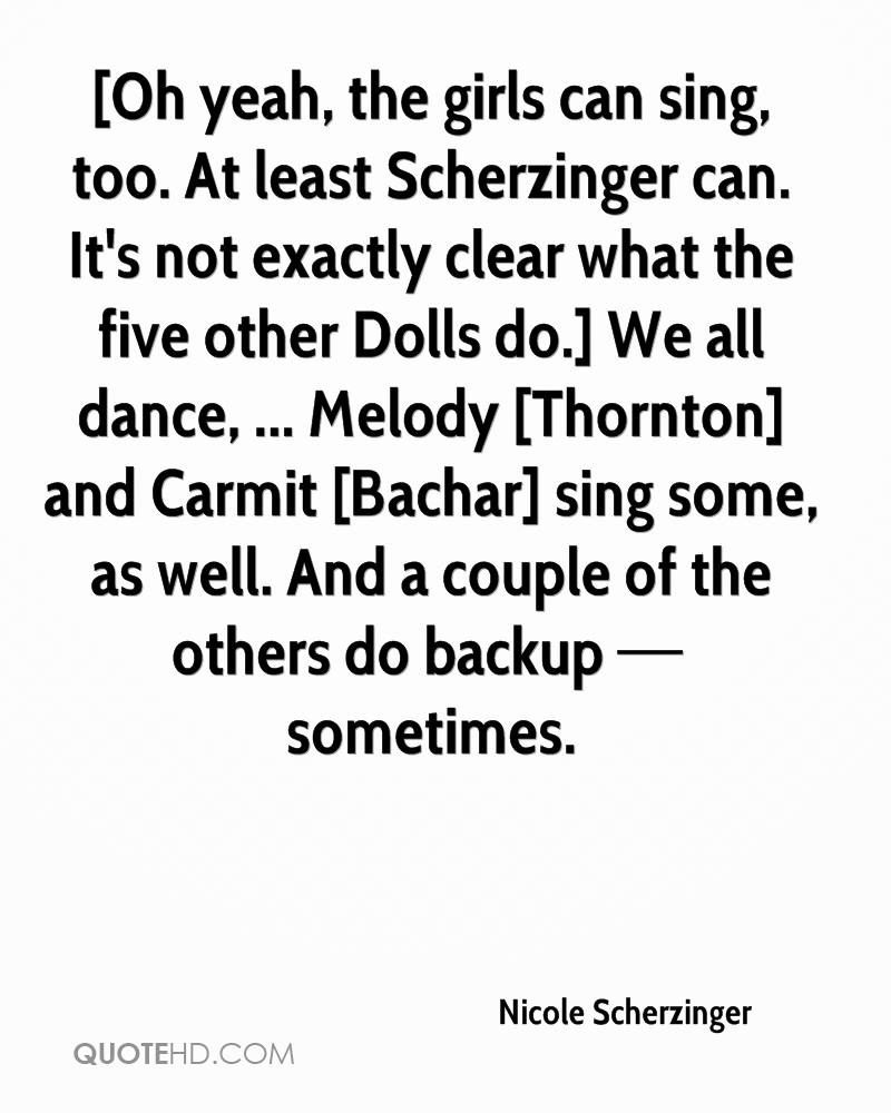 [Oh yeah, the girls can sing, too. At least Scherzinger can. It's not exactly clear what the five other Dolls do.] We all dance, ... Melody [Thornton] and Carmit [Bachar] sing some, as well. And a couple of the others do backup — sometimes.