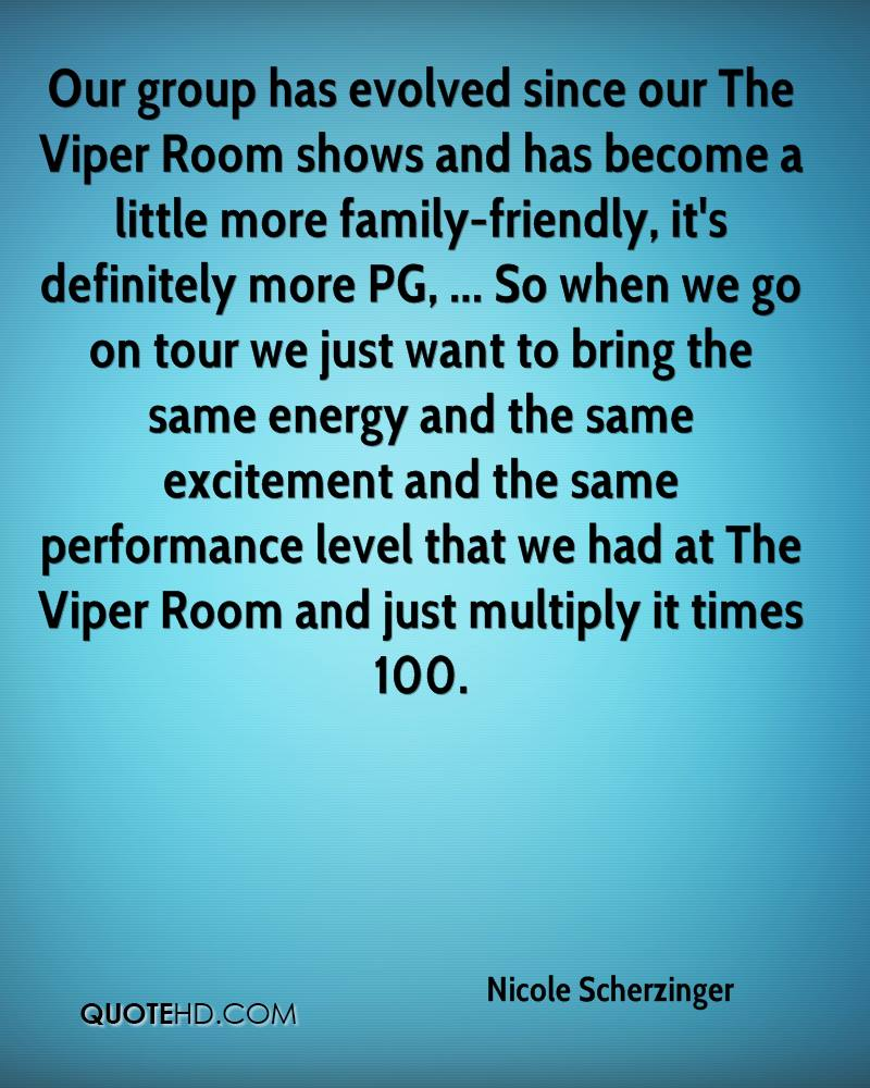 Our group has evolved since our The Viper Room shows and has become a little more family-friendly, it's definitely more PG, ... So when we go on tour we just want to bring the same energy and the same excitement and the same performance level that we had at The Viper Room and just multiply it times 100.