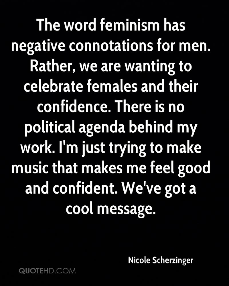 The word feminism has negative connotations for men. Rather, we are wanting to celebrate females and their confidence. There is no political agenda behind my work. I'm just trying to make music that makes me feel good and confident. We've got a cool message.