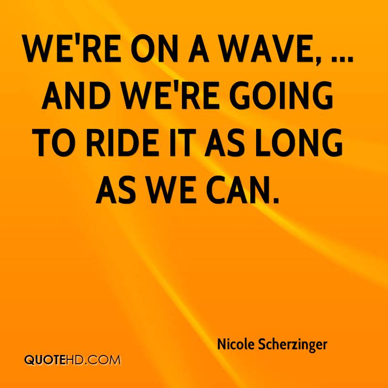 We're on a wave, ... And we're going to ride it as long as we can.