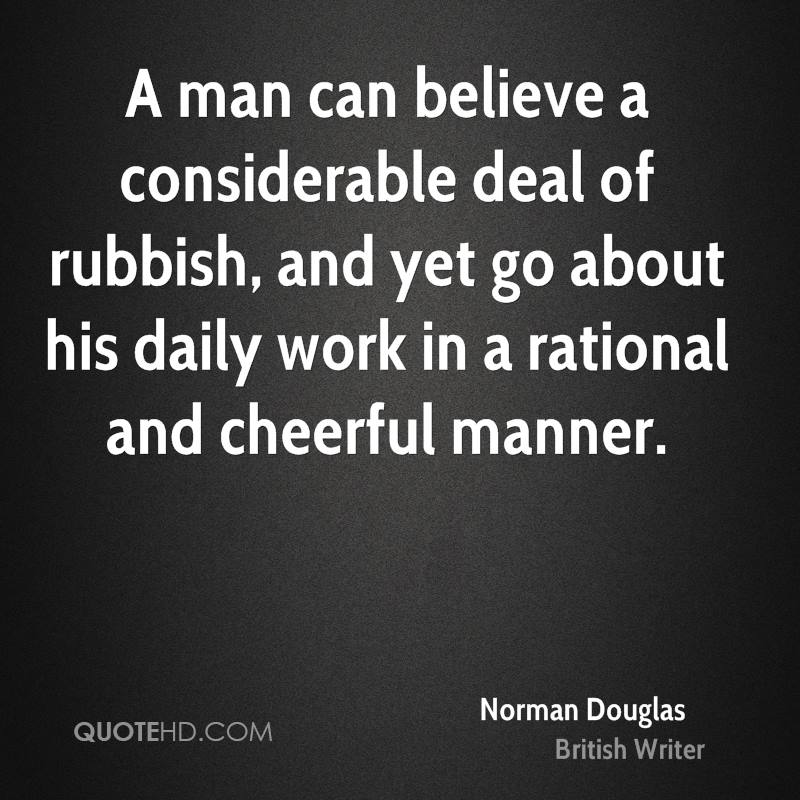 A man can believe a considerable deal of rubbish, and yet go about his daily work in a rational and cheerful manner.