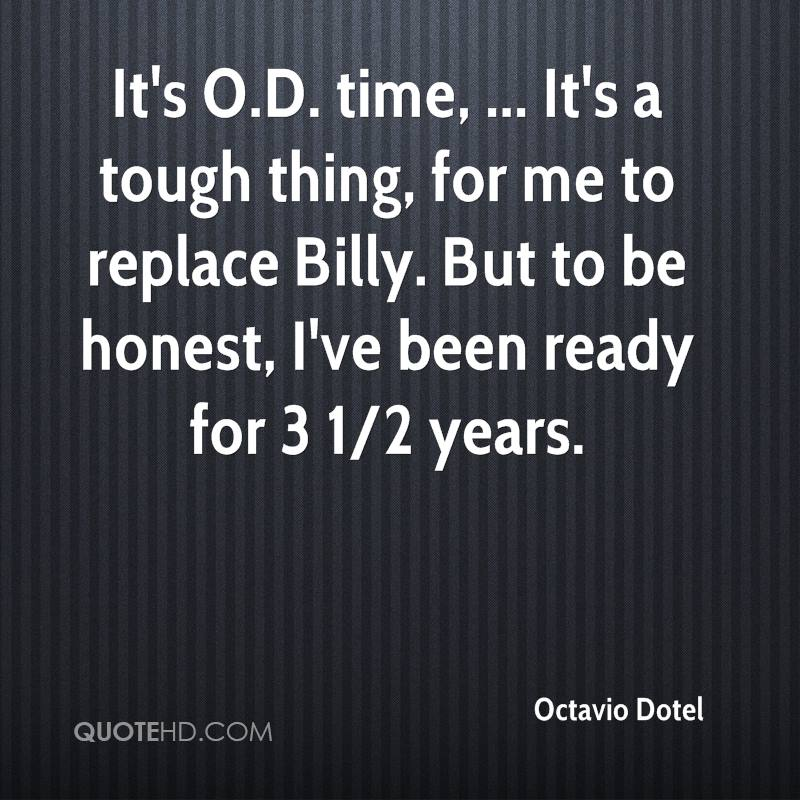 It's O.D. time, ... It's a tough thing, for me to replace Billy. But to be honest, I've been ready for 3 1/2 years.