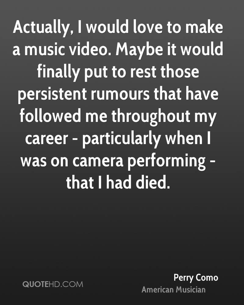 Actually, I would love to make a music video. Maybe it would finally put to rest those persistent rumours that have followed me throughout my career - particularly when I was on camera performing - that I had died.
