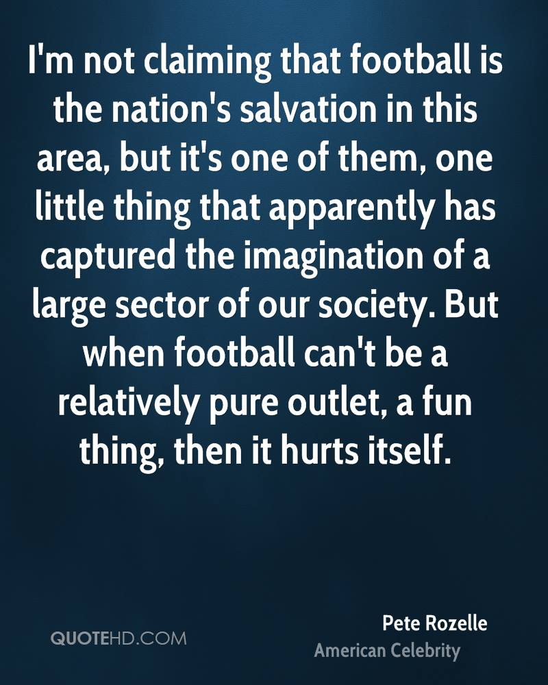 I'm not claiming that football is the nation's salvation in this area, but it's one of them, one little thing that apparently has captured the imagination of a large sector of our society. But when football can't be a relatively pure outlet, a fun thing, then it hurts itself.