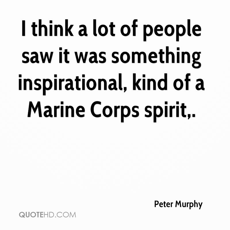 I think a lot of people saw it was something inspirational, kind of a Marine Corps spirit.