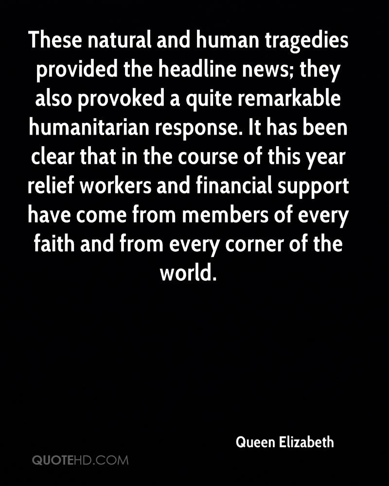 These natural and human tragedies provided the headline news; they also provoked a quite remarkable humanitarian response. It has been clear that in the course of this year relief workers and financial support have come from members of every faith and from every corner of the world.