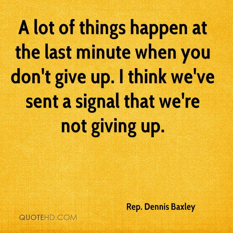 A lot of things happen at the last minute when you don't give up. I think we've sent a signal that we're not giving up.