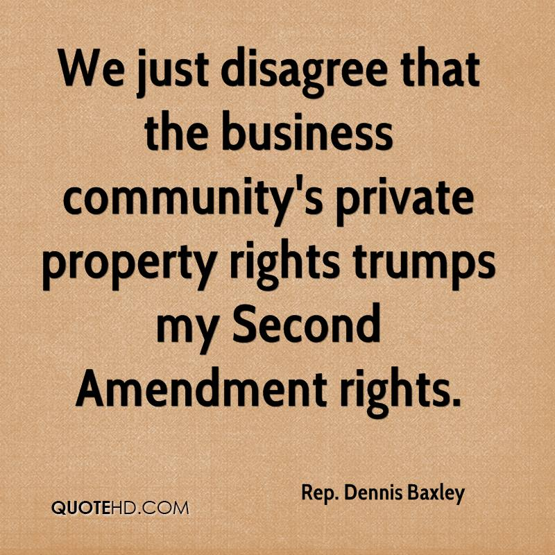 We just disagree that the business community's private property rights trumps my Second Amendment rights.