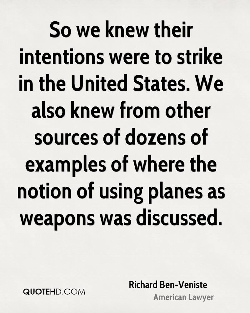 So we knew their intentions were to strike in the United States. We also knew from other sources of dozens of examples of where the notion of using planes as weapons was discussed.