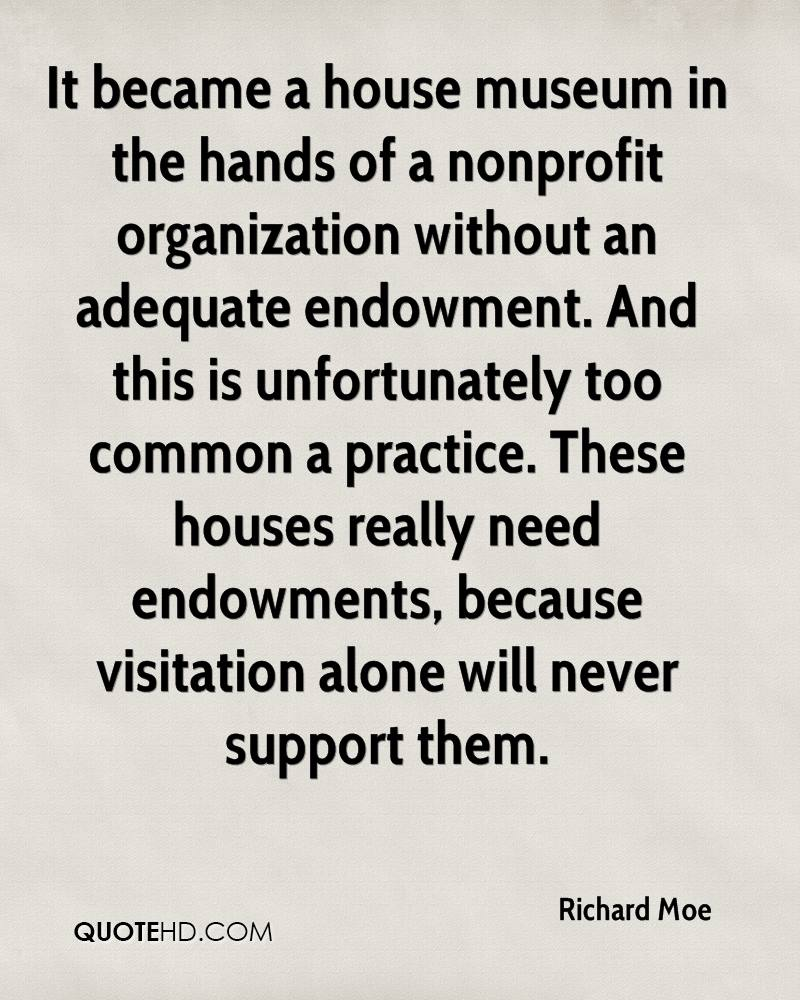 It became a house museum in the hands of a nonprofit organization without an adequate endowment. And this is unfortunately too common a practice. These houses really need endowments, because visitation alone will never support them.