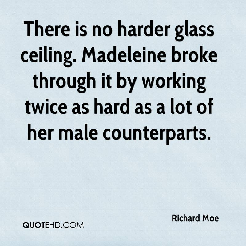 There is no harder glass ceiling. Madeleine broke through it by working twice as hard as a lot of her male counterparts.
