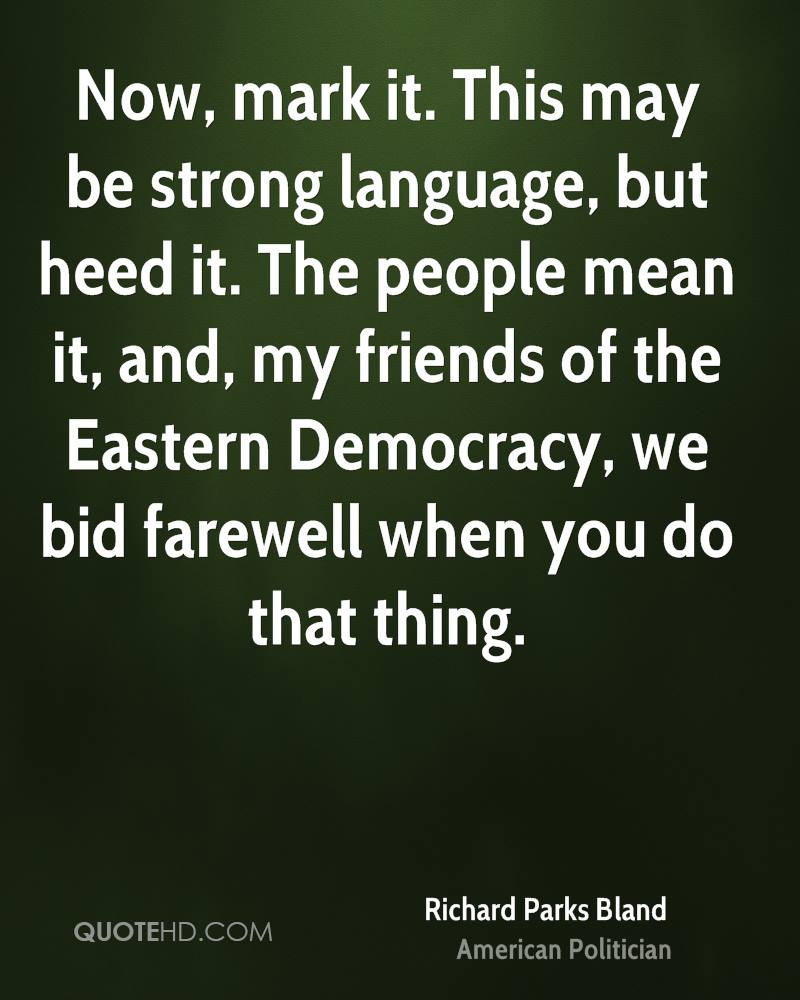 Now, mark it. This may be strong language, but heed it. The people mean it, and, my friends of the Eastern Democracy, we bid farewell when you do that thing.