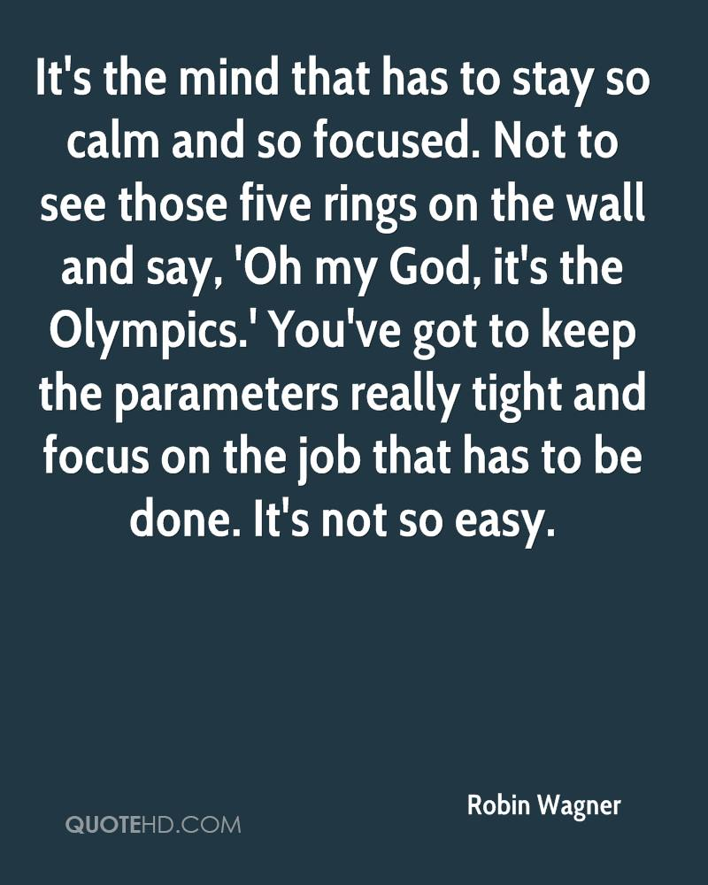 It's the mind that has to stay so calm and so focused. Not to see those five rings on the wall and say, 'Oh my God, it's the Olympics.' You've got to keep the parameters really tight and focus on the job that has to be done. It's not so easy.
