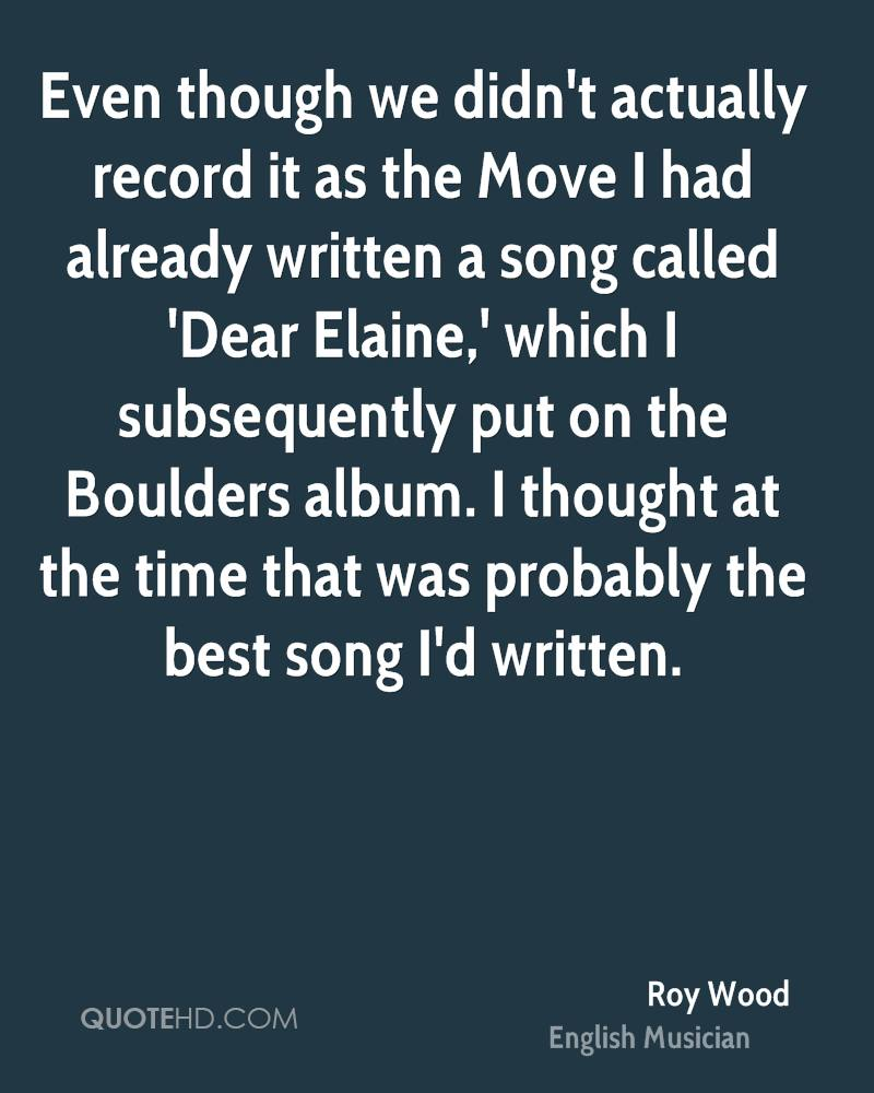 Even though we didn't actually record it as the Move I had already written a song called 'Dear Elaine,' which I subsequently put on the Boulders album. I thought at the time that was probably the best song I'd written.