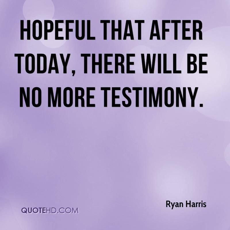 hopeful that after today, there will be no more testimony.