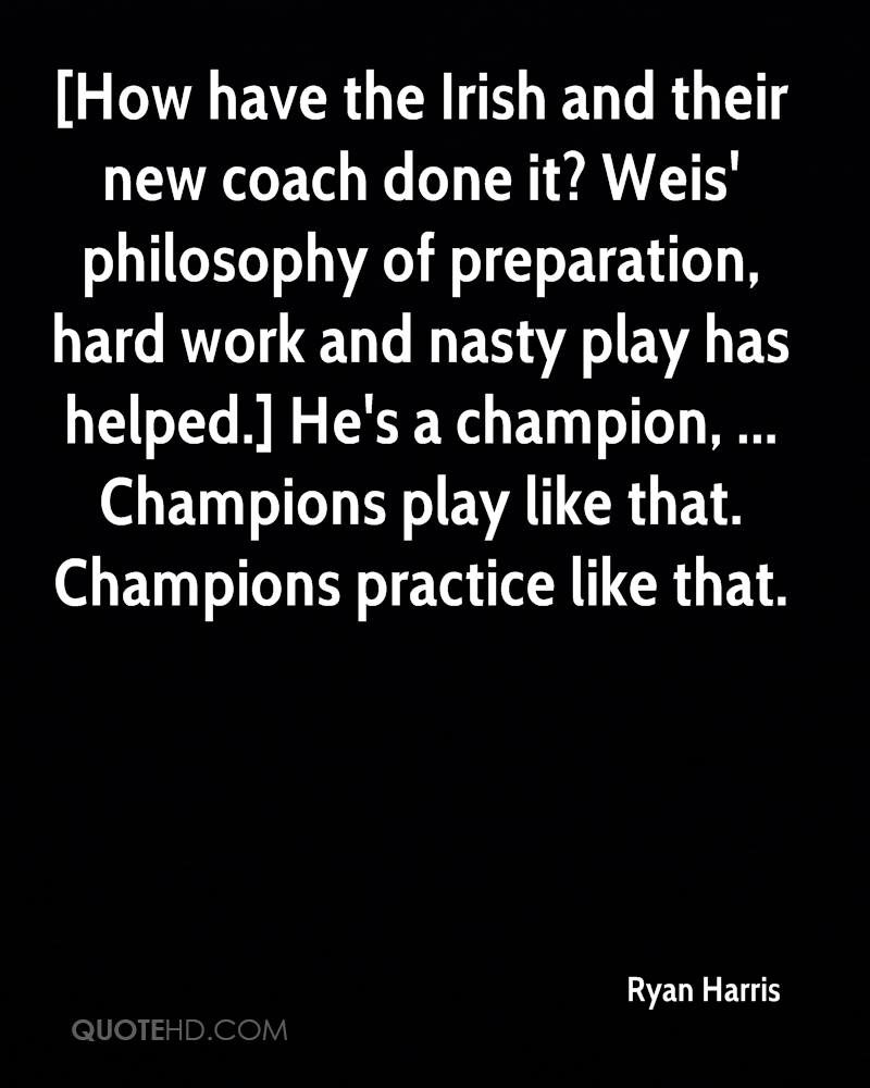 [How have the Irish and their new coach done it? Weis' philosophy of preparation, hard work and nasty play has helped.] He's a champion, ... Champions play like that. Champions practice like that.