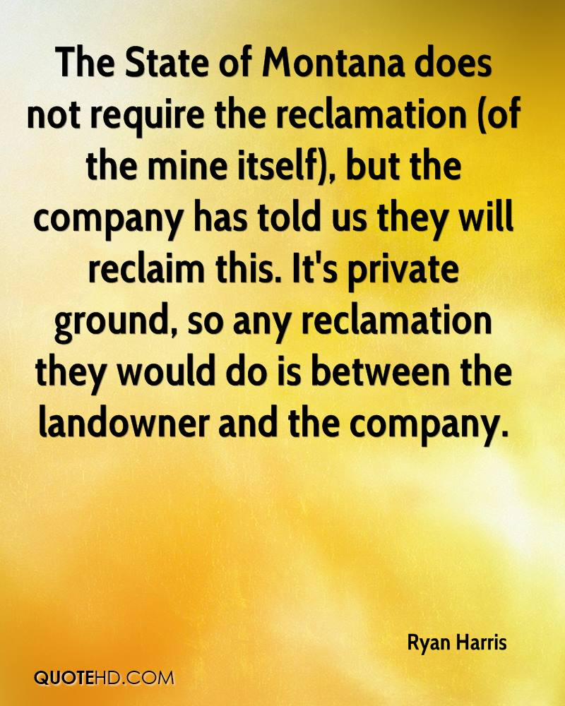 The State of Montana does not require the reclamation (of the mine itself), but the company has told us they will reclaim this. It's private ground, so any reclamation they would do is between the landowner and the company.