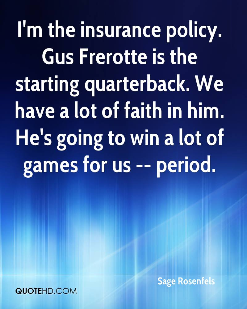 I'm the insurance policy. Gus Frerotte is the starting quarterback. We have a lot of faith in him. He's going to win a lot of games for us -- period.