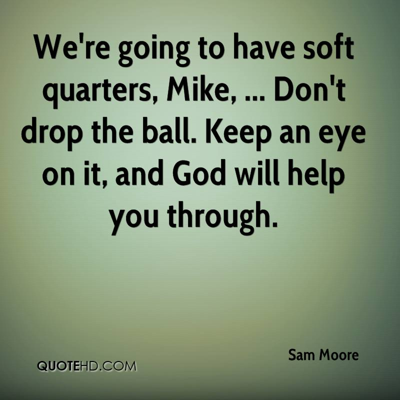 We're going to have soft quarters, Mike, ... Don't drop the ball. Keep an eye on it, and God will help you through.