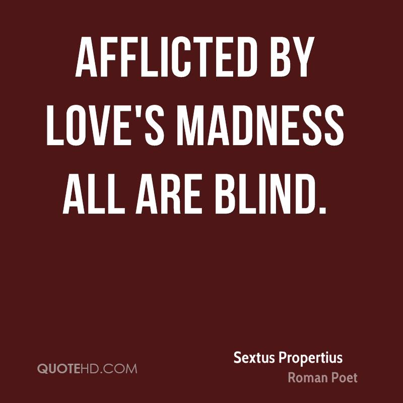 Afflicted by love's madness all are blind.