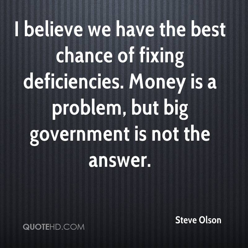 I believe we have the best chance of fixing deficiencies. Money is a problem, but big government is not the answer.