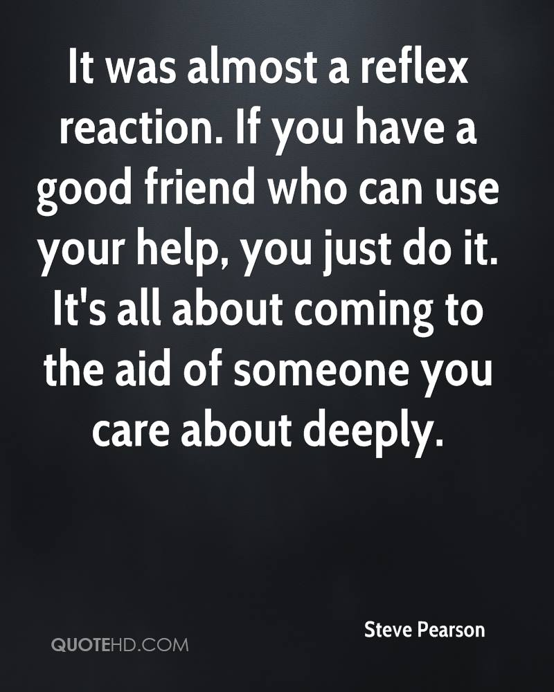 It was almost a reflex reaction. If you have a good friend who can use your help, you just do it. It's all about coming to the aid of someone you care about deeply.