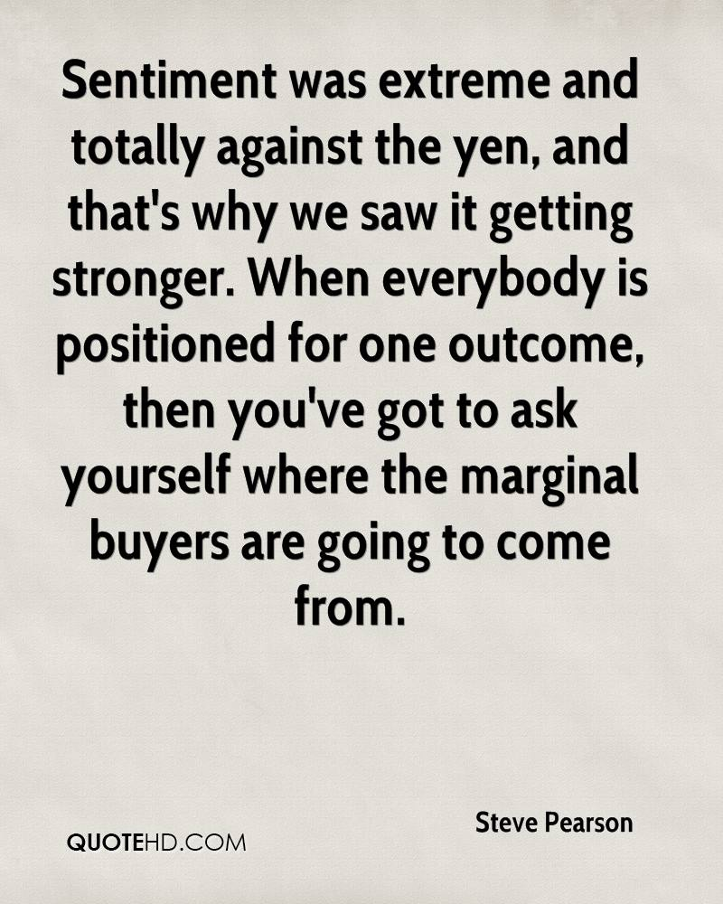 Sentiment was extreme and totally against the yen, and that's why we saw it getting stronger. When everybody is positioned for one outcome, then you've got to ask yourself where the marginal buyers are going to come from.