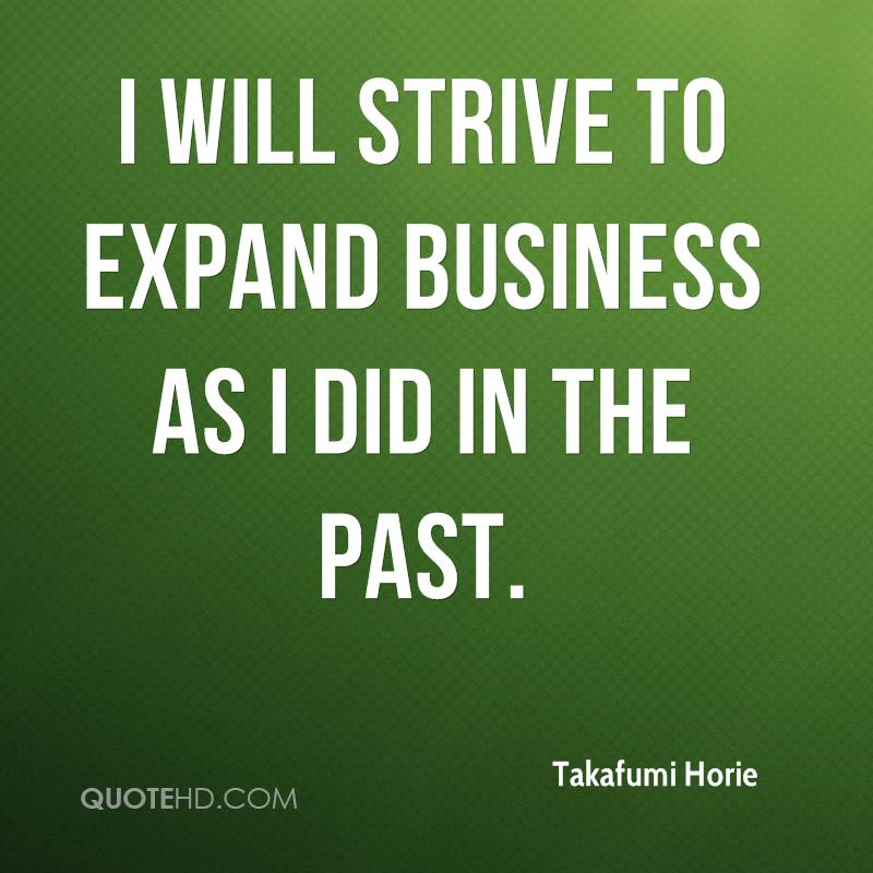I will strive to expand business as I did in the past.