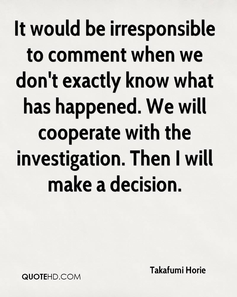 It would be irresponsible to comment when we don't exactly know what has happened. We will cooperate with the investigation. Then I will make a decision.