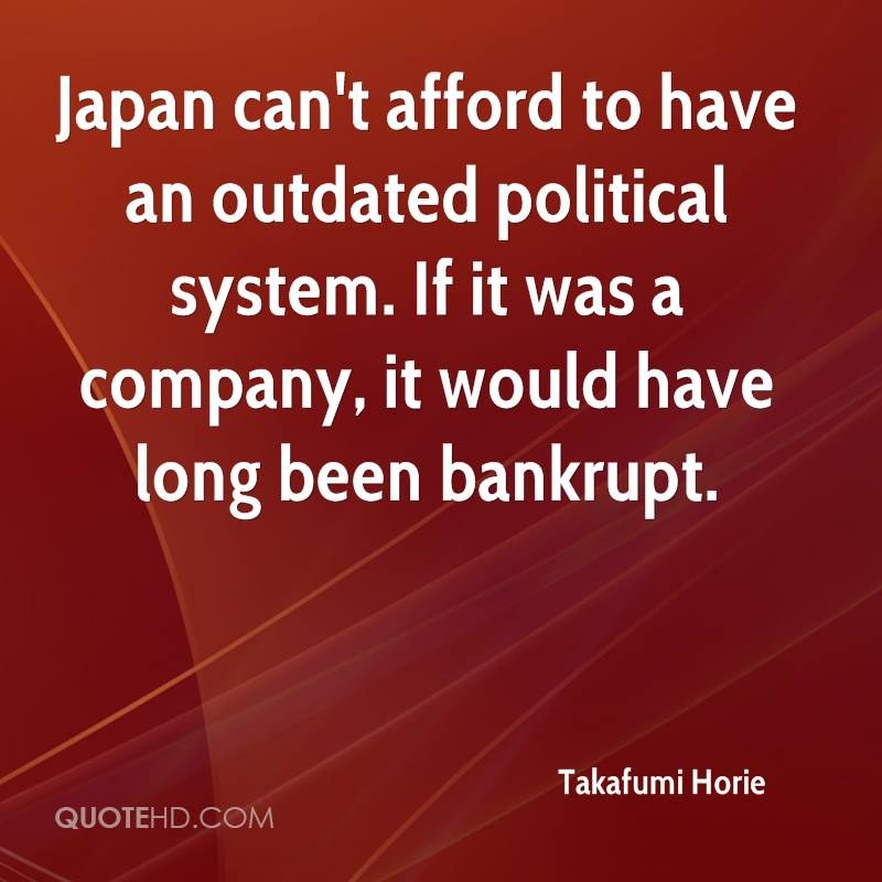 Japan can't afford to have an outdated political system. If it was a company, it would have long been bankrupt.