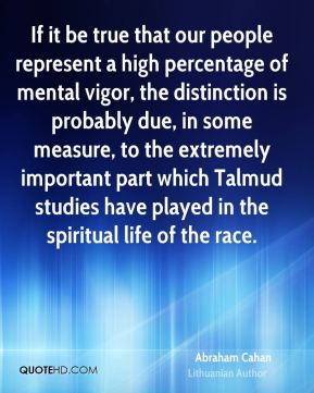 Abraham Cahan - If it be true that our people represent a high percentage of mental vigor, the distinction is probably due, in some measure, to the extremely important part which Talmud studies have played in the spiritual life of the race.