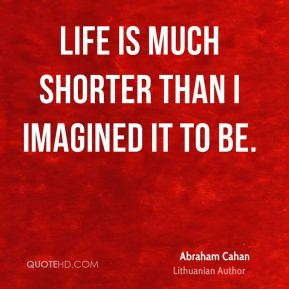 Abraham Cahan - Life is much shorter than I imagined it to be.
