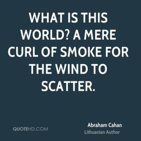 What is this world? A mere curl of smoke for the wind to scatter.