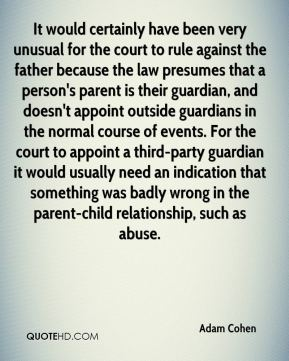 Adam Cohen - It would certainly have been very unusual for the court to rule against the father because the law presumes that a person's parent is their guardian, and doesn't appoint outside guardians in the normal course of events. For the court to appoint a third-party guardian it would usually need an indication that something was badly wrong in the parent-child relationship, such as abuse.