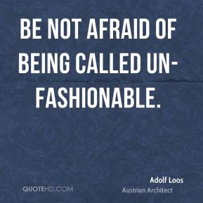 Be not afraid of being called un-fashionable.