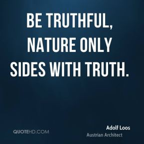 Be truthful, nature only sides with truth.