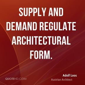 Adolf Loos - Supply and demand regulate architectural form.