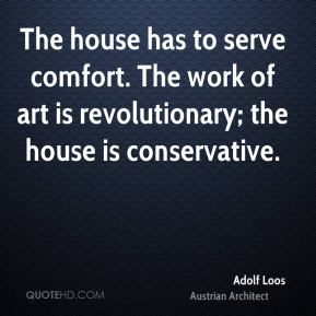 The house has to serve comfort. The work of art is revolutionary; the house is conservative.