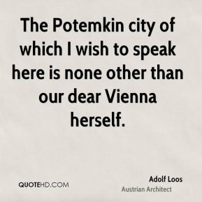 Adolf Loos - The Potemkin city of which I wish to speak here is none other than our dear Vienna herself.