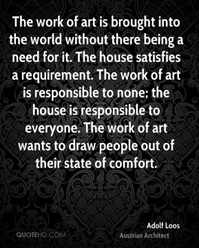 Adolf Loos - The work of art is brought into the world without there being a need for it. The house satisfies a requirement. The work of art is responsible to none; the house is responsible to everyone. The work of art wants to draw people out of their state of comfort.