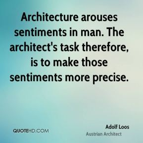 Adolf Loos - Architecture arouses sentiments in man. The architect's task therefore, is to make those sentiments more precise.