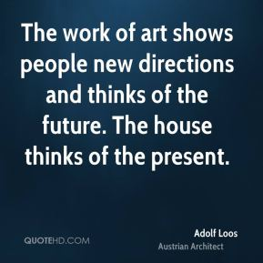 Adolf Loos - The work of art shows people new directions and thinks of the future. The house thinks of the present.