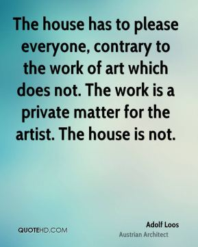 Adolf Loos - The house has to please everyone, contrary to the work of art which does not. The work is a private matter for the artist. The house is not.