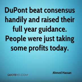 Ahmed Hassan - DuPont beat consensus handily and raised their full year guidance. People were just taking some profits today.