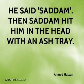 Ahmed Hassan - He said 'Saddam'. Then Saddam hit him in the head with an ash tray.