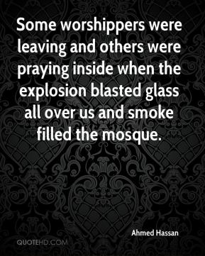 Ahmed Hassan - Some worshippers were leaving and others were praying inside when the explosion blasted glass all over us and smoke filled the mosque.