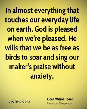 Aiden Wilson Tozer - In almost everything that touches our everyday life on earth, God is pleased when we're pleased. He wills that we be as free as birds to soar and sing our maker's praise without anxiety.