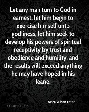 Aiden Wilson Tozer - Let any man turn to God in earnest, let him begin to exercise himself unto godliness, let him seek to develop his powers of spiritual receptivity by trust and obedience and humility, and the results will exceed anything he may have hoped in his leane.