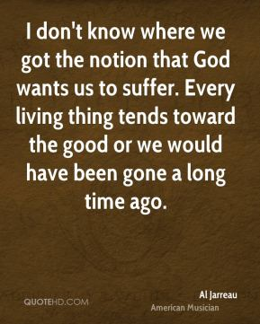 I don't know where we got the notion that God wants us to suffer. Every living thing tends toward the good or we would have been gone a long time ago.