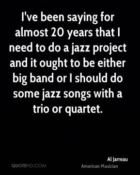 I've been saying for almost 20 years that I need to do a jazz project and it ought to be either big band or I should do some jazz songs with a trio or quartet.